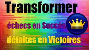 Transformer les échecs en Succès, les défaites en Victoires